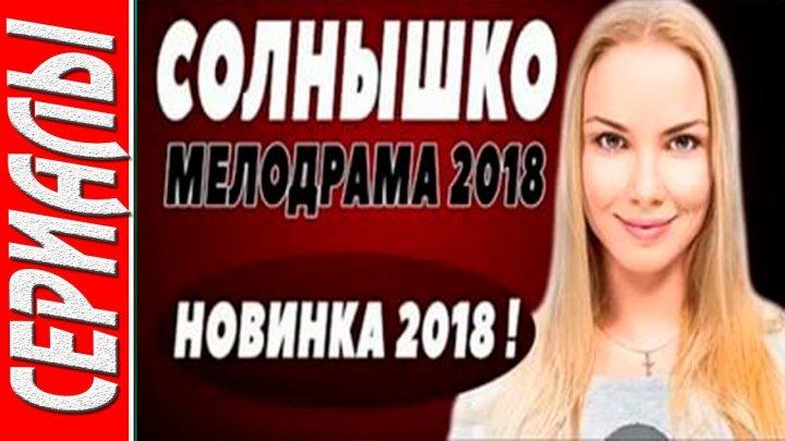 СОЛНЫШКО Русские мелодрамы 2018