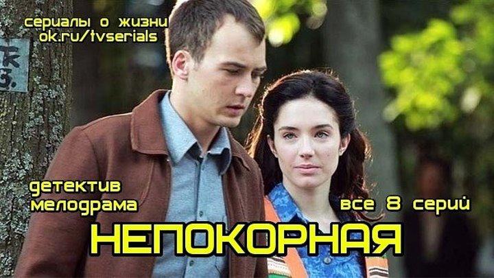 **НЕПОКОРНАЯ** - мелодрама, криминал ( сериал, 2017, все 8 серий) премьера