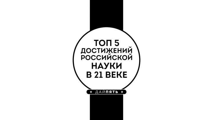 Рубрика ТОП 5 - Достижения Российской науки в 21 веке