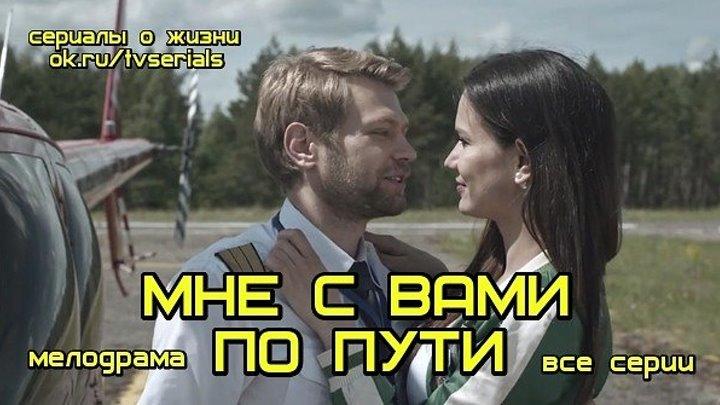 МНЕ С ВАМИ ПО ПУТИ - новая отличная мелодрама ( сериал, 2017, все 4 серии) премьера