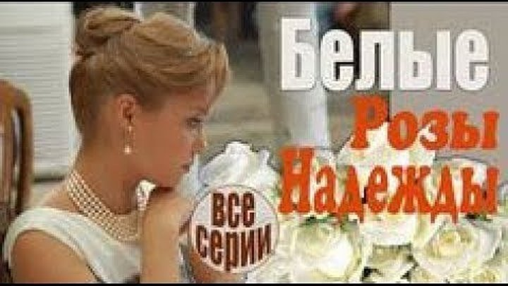 Белые розы надежды все серии - Искренняя, жизненная мелодрама! (русские мелодрамы