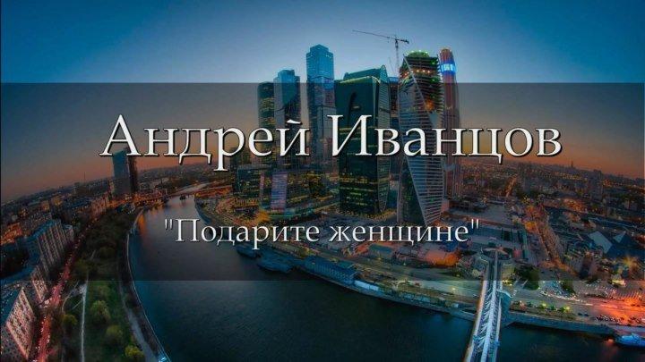 Андрей Иванцов - Подарите женщине мечту (МУЗЫКА)