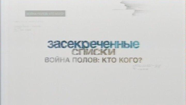 ЗАСЕКРЕЧЕННЫЕ СПИСКИ - ВОЙНА ПОЛОВ [КТО КОГО].HD 720p