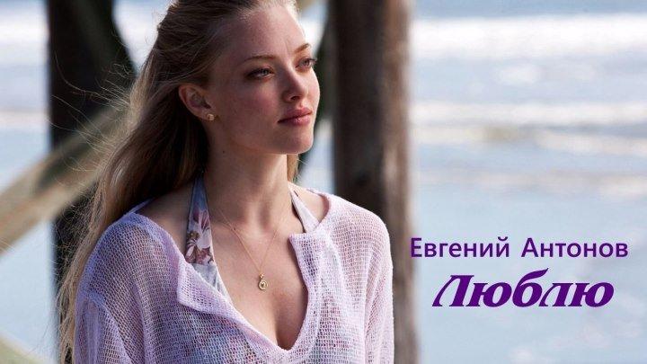 ЛЮБЛЮ ~ Евгений АНТОНОВ ~Красивая песня о любви