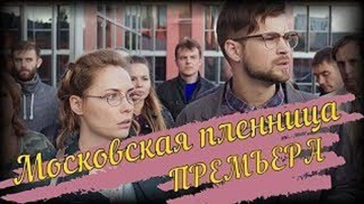 Московская пленница (2018) Мелодрама Русские сериалы и фильмы Новинка