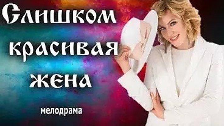 РУССКАЯ МЕЛОДРАМА СЛИШКОМ КРАСИВАЯ ЖЕНА_ Трогательный мини-сериал