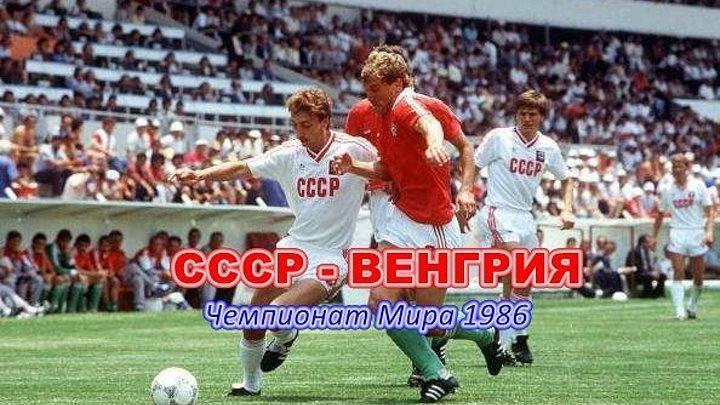 СССР - ВЕНГРИЯ (Чемпионат Мира 1986. Группа C. 1 тур) (105)