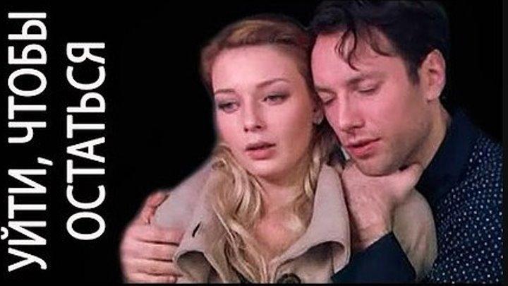 Фильм УЙТИ, ЧТОБЫ ОСТАТЬСЯ! Смотреть лучшие Русские мелодрамы онлайн, в хорошем качестве hd 720