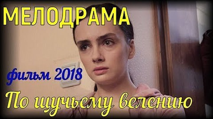 КЛАССНАЯ МЕЛОДРАМА ПО ЩУЧЬЕМУ ВЕЛЕНИЮ.(ФИЛЬМЫ 2018)