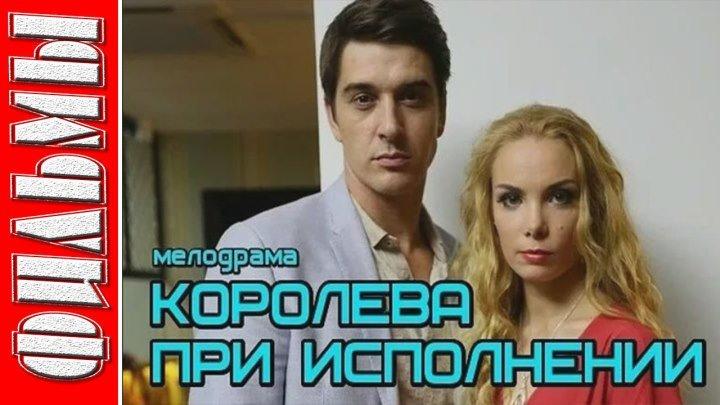 КОРОЛЕВА ПРИ ИСПОЛНЕНИИ (2018) Русские мелодрамы