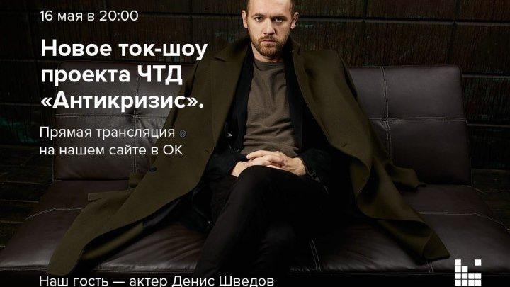 Ток-шоу проекта ЧТД «Антикризис». Гость: Денис Шведов