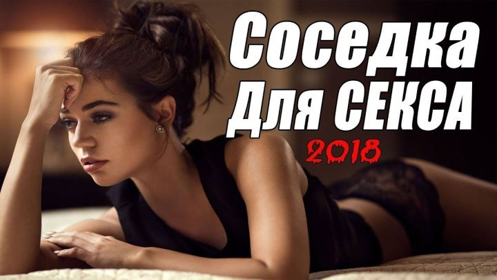 .Мелодрама.2018.НОВАЯ СОСЕДКА ДЛЯ СЕКСА..наше кино