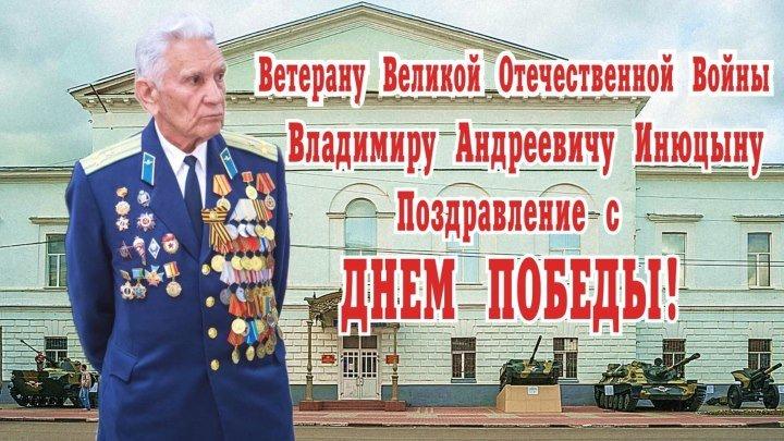 Ветерану Великой Отечественной Войны В. А. Инюцыну С Днем Победы!