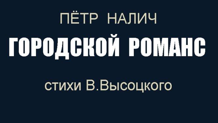 Пётр Налич - Городской романс (на стихи В.Высоцкого)