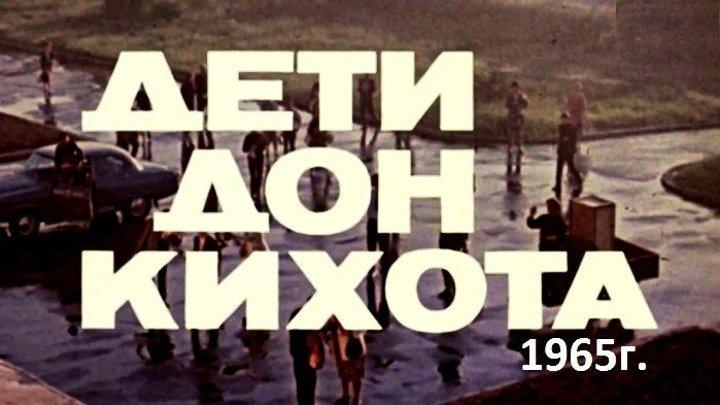 ДЕТИ ДОН КИХОТА( Комедия мелодрама. Мосфильм 1965г.)