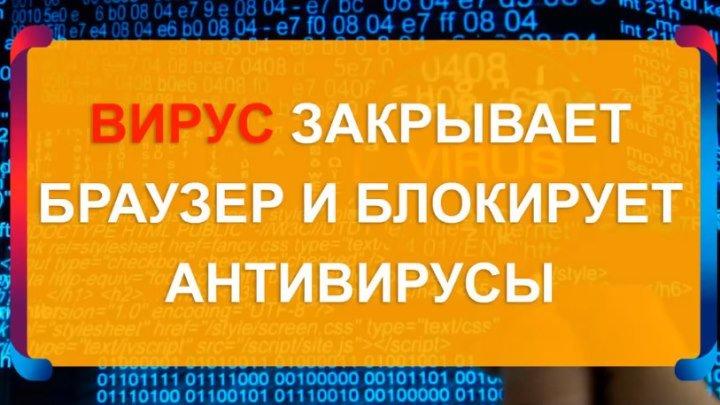 🙌 Вирус закрывает браузер и не даёт устанавливать антивирус 🙌