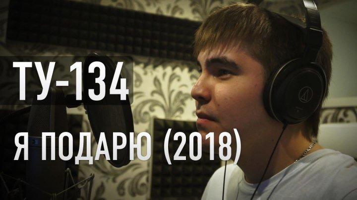 Группа ТУ-134 – Я подарю (2018)