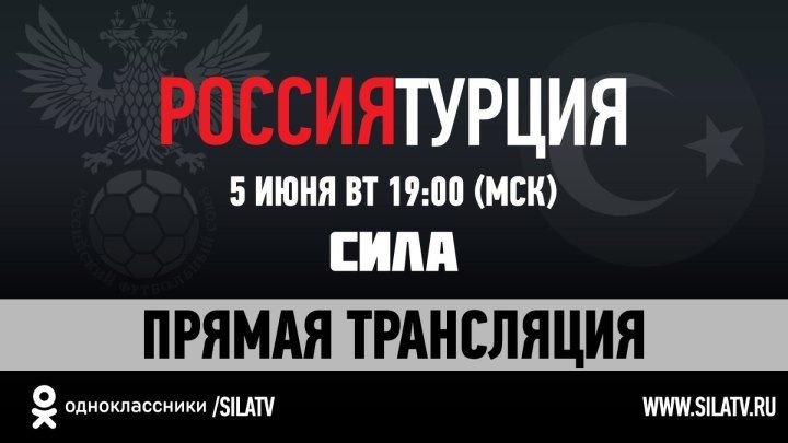 Россия - Турция. Официальная трансляция. 5 июня 19:00 МСК