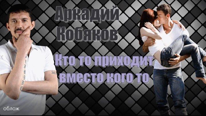 Аркадий Кобяков Кто - то...приходит вместо кого то
