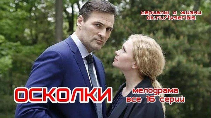 ОСКОЛКИ - отличная мелодрама 2018, все 16 серий ( сериал, кино, фильм) смотреть русские мелодрамы