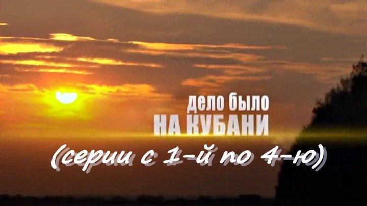 Русский сериал « ДЕЛО БЫЛО НА КУБАНИ» (серии с 1-й по 4-ю)