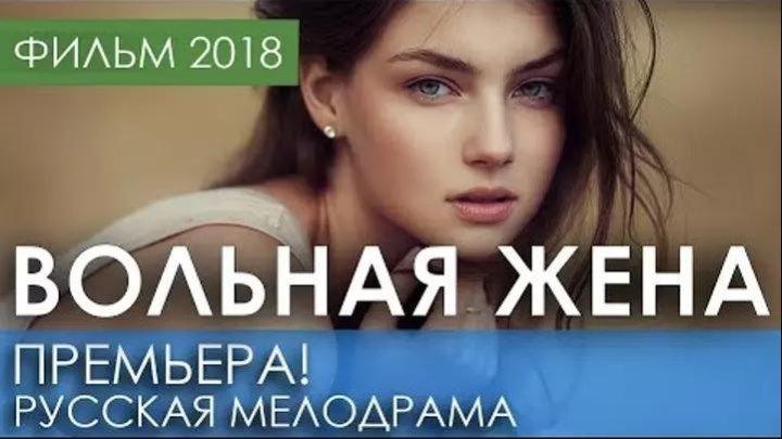 КРАСИВАЯ ПРЕМЬЕРА 2018 ТОЛЬКО ВЫШЛА - ВОЛЬНАЯ ЖЕНА - Русские мелодрамы 2018 новинка