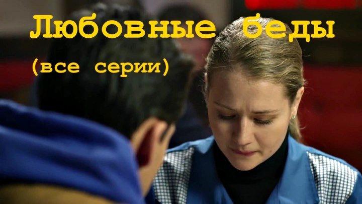 Русский сериал «ЛЮБОВНЫЕ БЕДЫ» (все серии)
