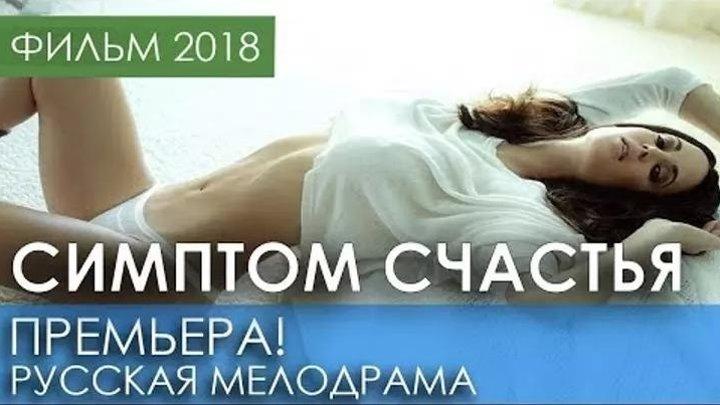ПРЕМЬЕРА 2018 ВЫНЕСЛА ТРЕНДЫ - Симптом счастья | Русские мелодрамы 2018 новинки | фильмы HD | наше кино о любви
