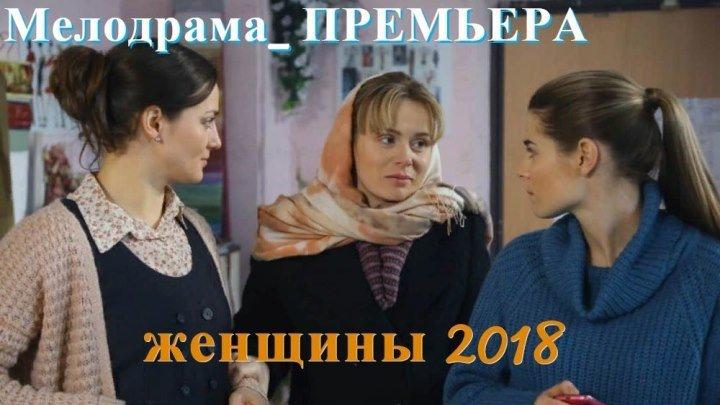 Женщины ( 2018). Мелодрама о любви_ . Все 4 серии подряд_НОВИНКИ КИНО