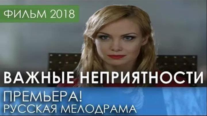 КРАСИВАЯ ПРЕМЬЕРА НОВИНКА 2018 - ВАЖНЫЕ НЕПРИЯТНОСТИ / Русские мелодрамы 2018 новинки, фильмы HD