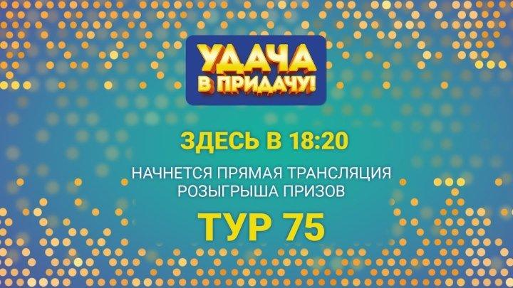 """Розыгрыш призов 75 Тура игры """"Удача в придачу!"""""""