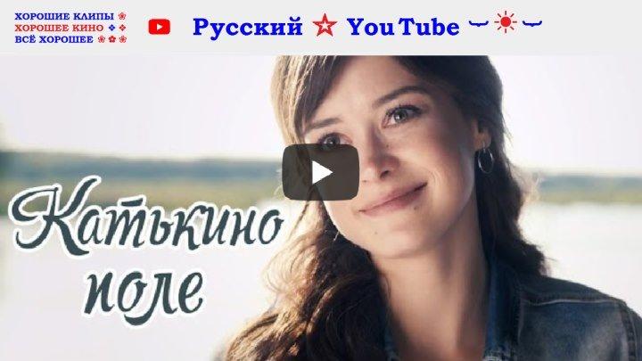 КАТЬКИНО ПОЛЕ 🍒 Мелодрама ⋆ Фильм 2018 ⋆ Русский ☆ YouTube ︸☀︸