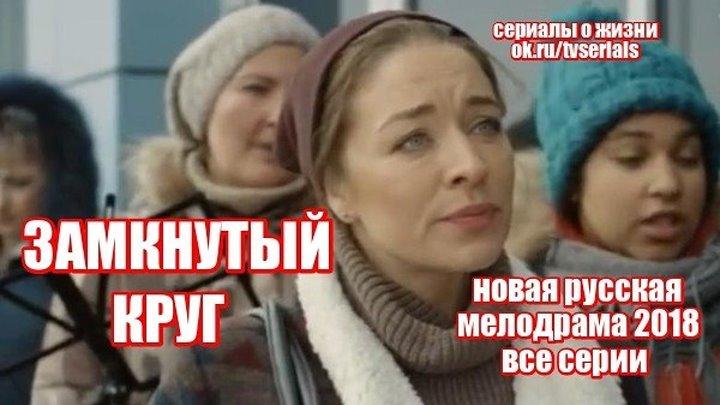 ПРЕМЬЕРА 2018! **ЗАМКНУТЫЙ КРУГ** - сериал, кино, фильм (смотреть новые русские мелодрамы 2018 HD )