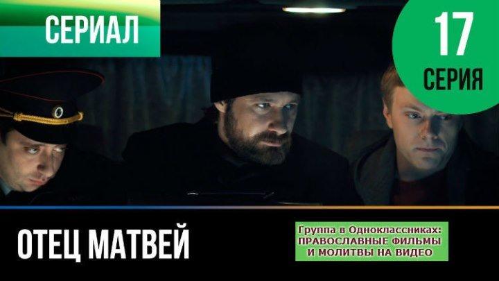 ОТЕЦ МАТВЕЙ _ Сериал, затрагивающий Душу _ 17 серия _ HD