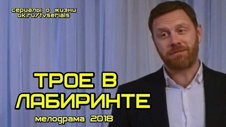 Новинка 2018! ТРОЕ В ЛАБИРИНТЕ - интересная мелодрама, кино, фильм ( смотреть новые мелодрамы 2018)