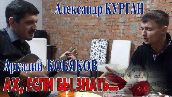 Аркадий КОБЯКОВ и Александр КУРГАН - Ах, если бы знать