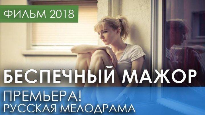 Красивая мелодрама 2018 ** БЕСПЕЧНЫЙ МАЖОР** Русские мелодрамы 2018 новинки, фильмы HD