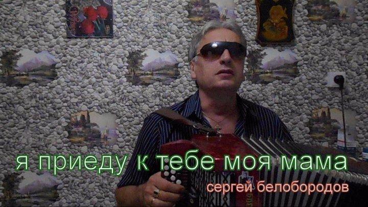 Я ПРИЕДУ К ТЕБЕ МОЯ МАМА...Сергей Белобородов.