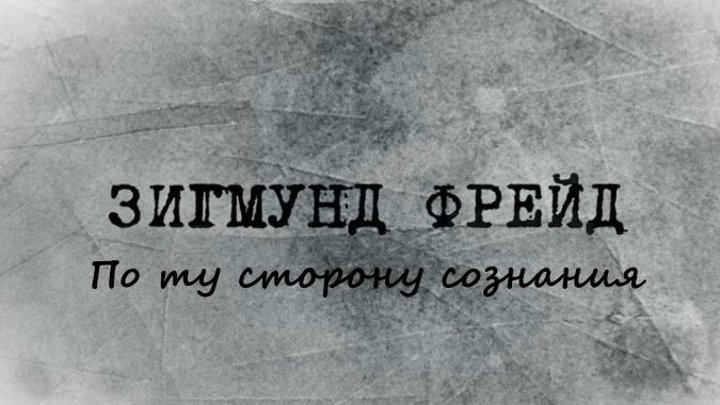Зигмунд Фрейд. По ту сторону сознания