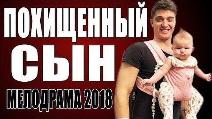 КРАСИВАЯ ПРЕМЬЕРА 2018 ТОЛЬКО ВЫШЛА! ПОХИЩЕННЫЙ СЫН Русские мелодрамы 2018