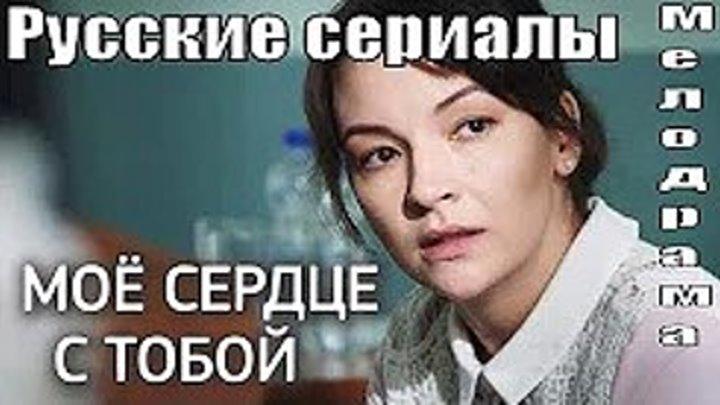 Мое сердце с тобой (Фильм 2018) Все серии _ Мелодрама ПРЕМЬЕРА Русские мелодрамы HD, новинки 2018 на канале