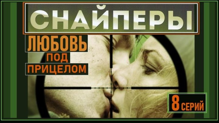 СНАЙПЕРЫ : Любовь под прицелом - 7 серия (2012) военная драма, мелодрама (реж.Зиновий Ройзман)