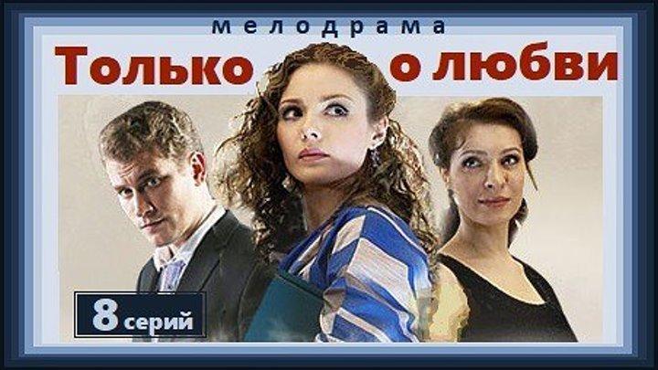 ТОЛЬКО О ЛЮБВИ - 7 и 8 серии (2012) мелодрама (реж.Валерий Девятилов)