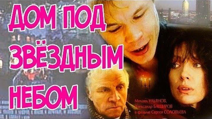 Дом под звездным небом 1991 ...СССР.драма, трагикомедия,