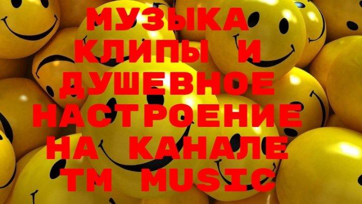 Музыка клипы и душевное настроение на канале TM Music