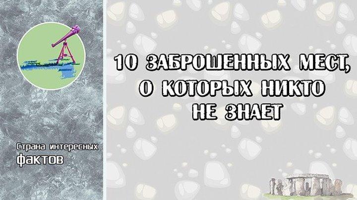 10 ЗАБРОШЕННЫХ МЕСТ, О КОТОРЫХ НИКТО НЕ ЗНАЕТ