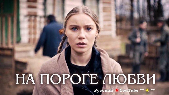На пороге любви ★ Фильм 2018 ★ Военная мелодрама ⋆ Русский ☆ YouTube ︸☀︸