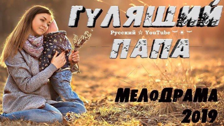 НОВИНКА 👀 Фильм 2019 👣 ГУЛЯЩИЙ ПАПА ⋆ Мелодрама HD ⋆ Русский ☆ YouTube ︸☀︸