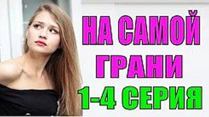 На самой грани 1-4 серия ВСЕ СЕРИИ смотреть онлайн новые сериалы, ПРЕМЬЕРА Русские мелодрамы HD, новинки 2018 фильмы выходного дня , Русские сериалы про любовь