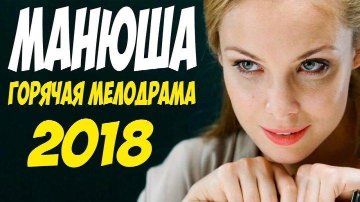 Фильм 2018 по настоящему любил! ( МАНЮША ) Русские мелодрамы 2018 новинки HD